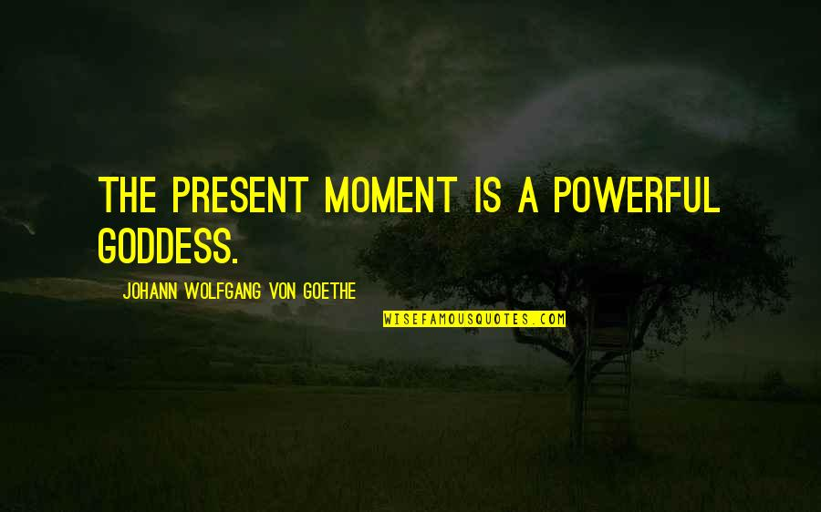 A Goddess Quotes By Johann Wolfgang Von Goethe: The present moment is a powerful goddess.