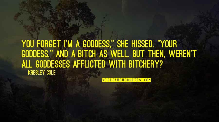 "A Goddess Quotes By Kresley Cole: You forget I'm a goddess,"" she hissed. ""Your"