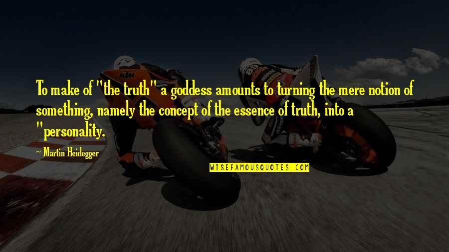 "A Goddess Quotes By Martin Heidegger: To make of ""the truth"" a goddess amounts"