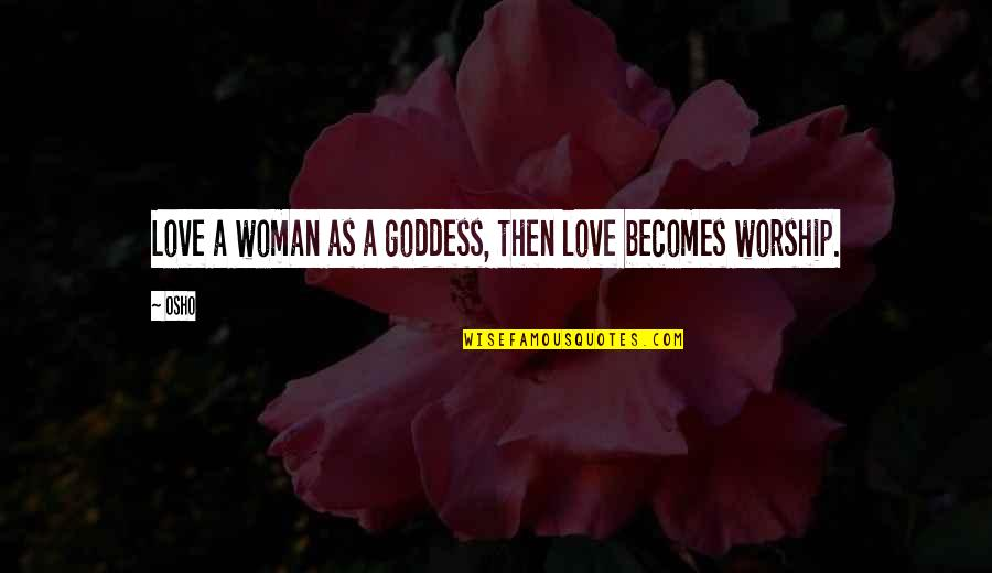 A Goddess Quotes By Osho: Love a woman as a goddess, then love