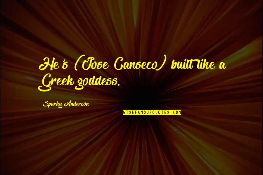 A Goddess Quotes By Sparky Anderson: He's (Jose Canseco) built like a Greek goddess.