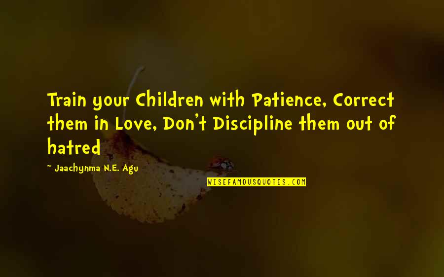 A Godly Home Quotes By Jaachynma N.E. Agu: Train your Children with Patience, Correct them in