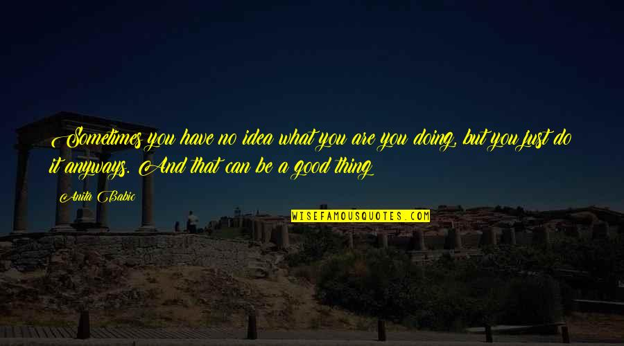 A Good Book Quotes By Anita Babic: Sometimes you have no idea what you are