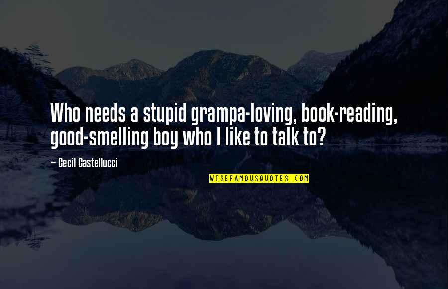 A Good Book Quotes By Cecil Castellucci: Who needs a stupid grampa-loving, book-reading, good-smelling boy