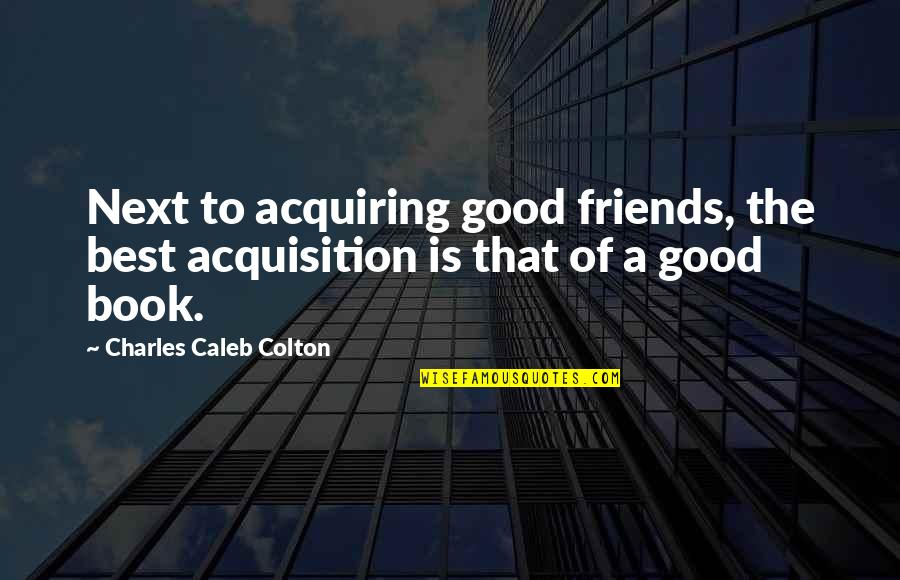 A Good Book Quotes By Charles Caleb Colton: Next to acquiring good friends, the best acquisition