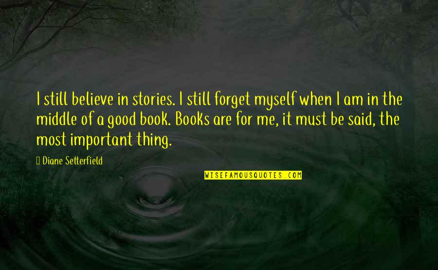A Good Book Quotes By Diane Setterfield: I still believe in stories. I still forget