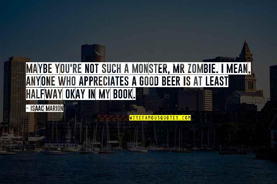 A Good Book Quotes By Isaac Marion: Maybe you're not such a monster, Mr Zombie.