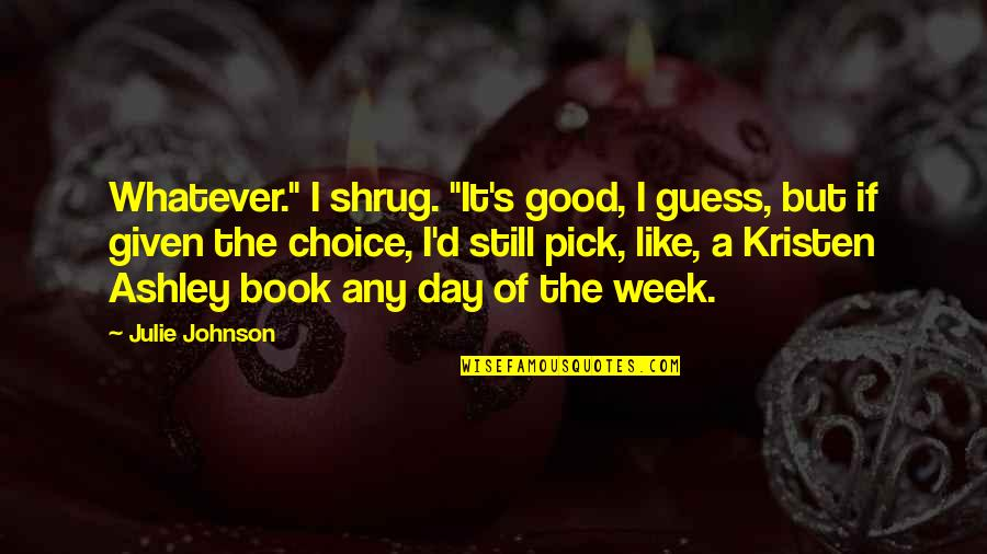 """A Good Book Quotes By Julie Johnson: Whatever."""" I shrug. """"It's good, I guess, but"""