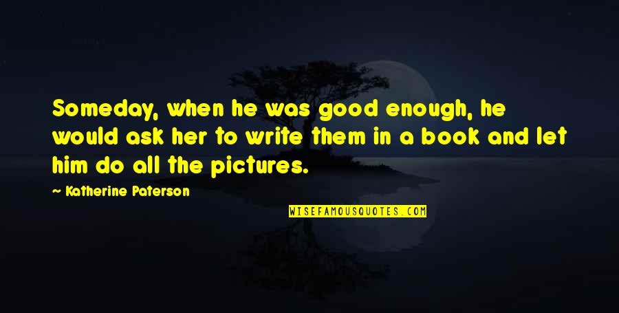 A Good Book Quotes By Katherine Paterson: Someday, when he was good enough, he would