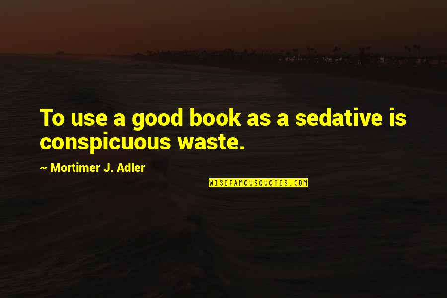 A Good Book Quotes By Mortimer J. Adler: To use a good book as a sedative