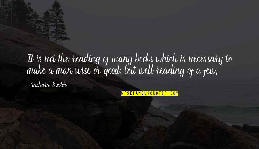 A Good Book Quotes By Richard Baxter: It is not the reading of many books