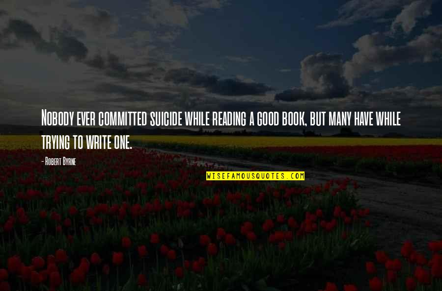 A Good Book Quotes By Robert Byrne: Nobody ever committed suicide while reading a good
