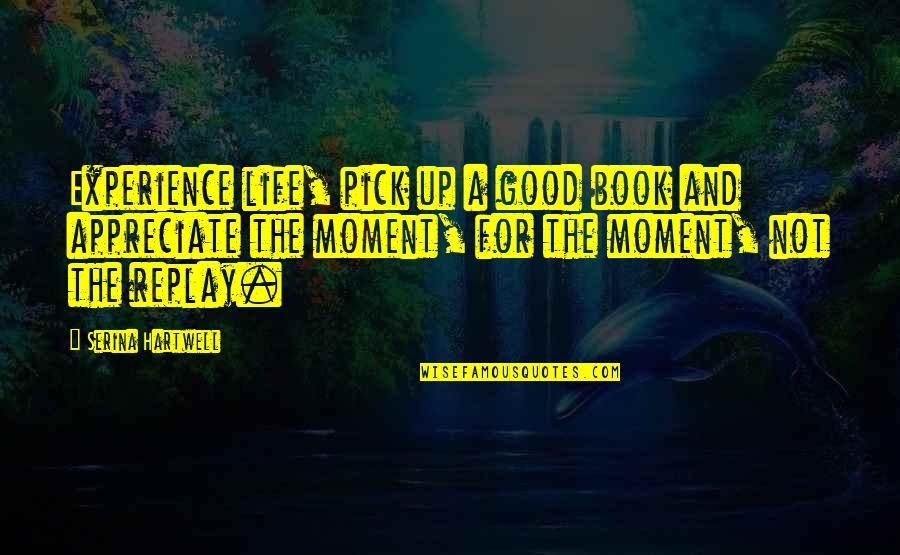A Good Book Quotes By Serina Hartwell: Experience life, pick up a good book and