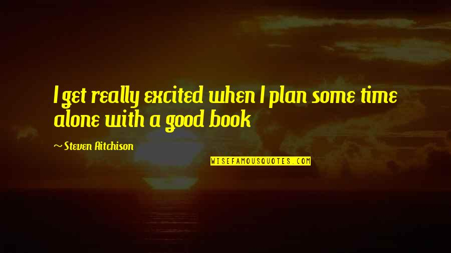 A Good Book Quotes By Steven Aitchison: I get really excited when I plan some