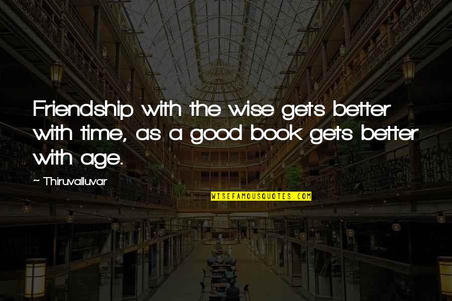 A Good Book Quotes By Thiruvalluvar: Friendship with the wise gets better with time,