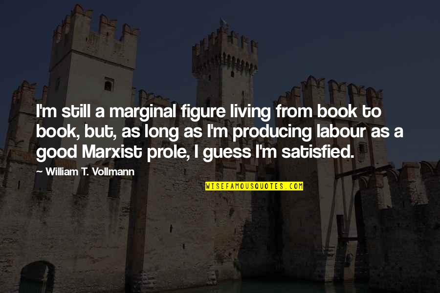 A Good Book Quotes By William T. Vollmann: I'm still a marginal figure living from book