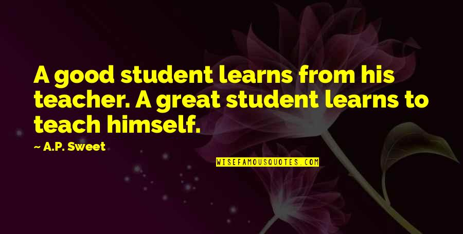 A Good Teacher Quotes By A.P. Sweet: A good student learns from his teacher. A