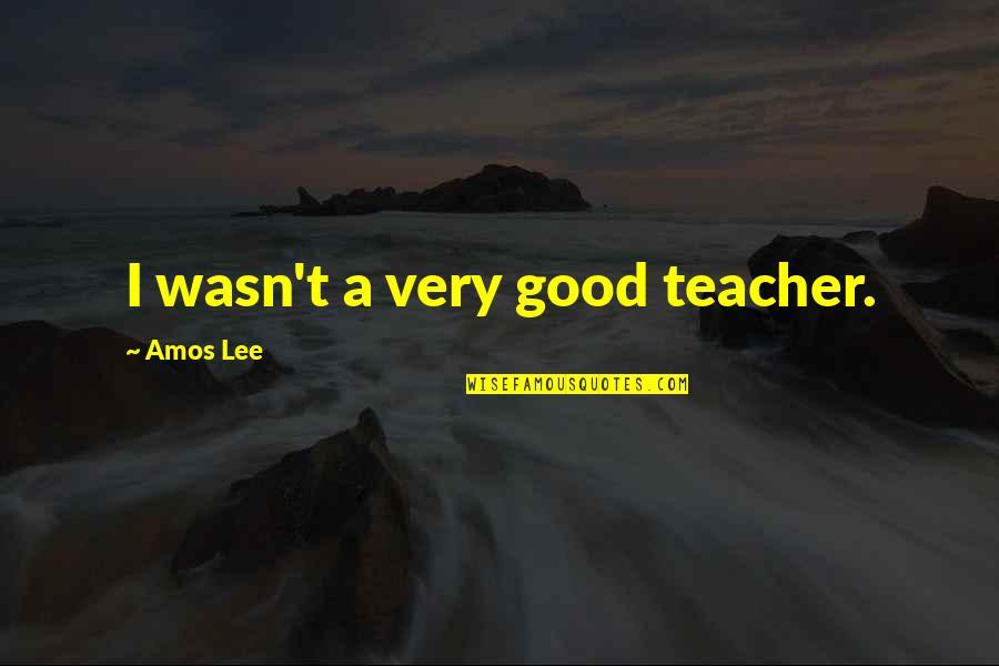 A Good Teacher Quotes By Amos Lee: I wasn't a very good teacher.