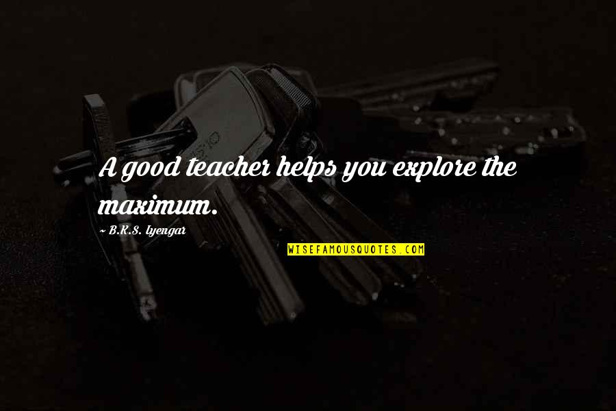 A Good Teacher Quotes By B.K.S. Iyengar: A good teacher helps you explore the maximum.