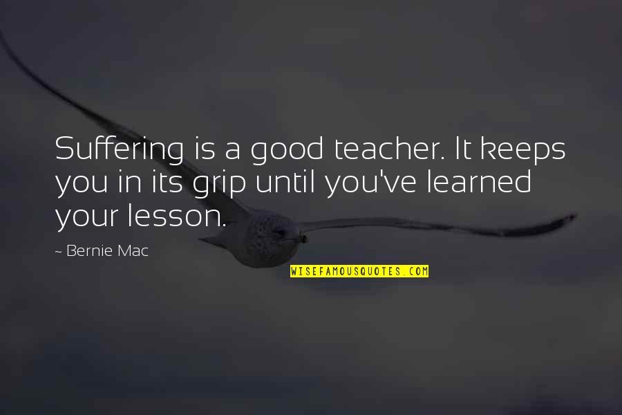A Good Teacher Quotes By Bernie Mac: Suffering is a good teacher. It keeps you