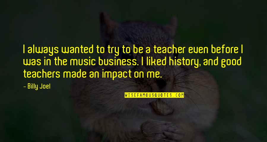 A Good Teacher Quotes By Billy Joel: I always wanted to try to be a