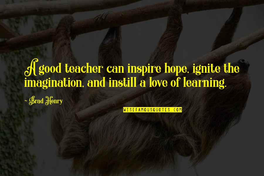 A Good Teacher Quotes By Brad Henry: A good teacher can inspire hope, ignite the