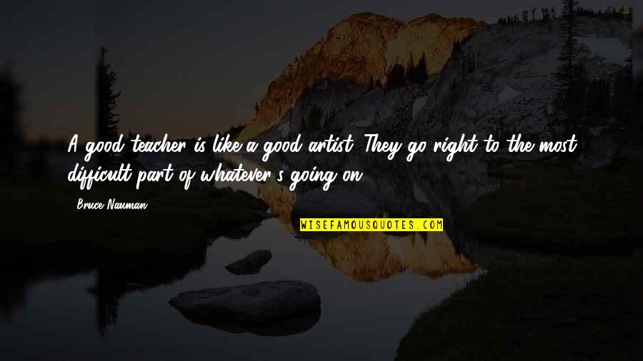 A Good Teacher Quotes By Bruce Nauman: A good teacher is like a good artist.