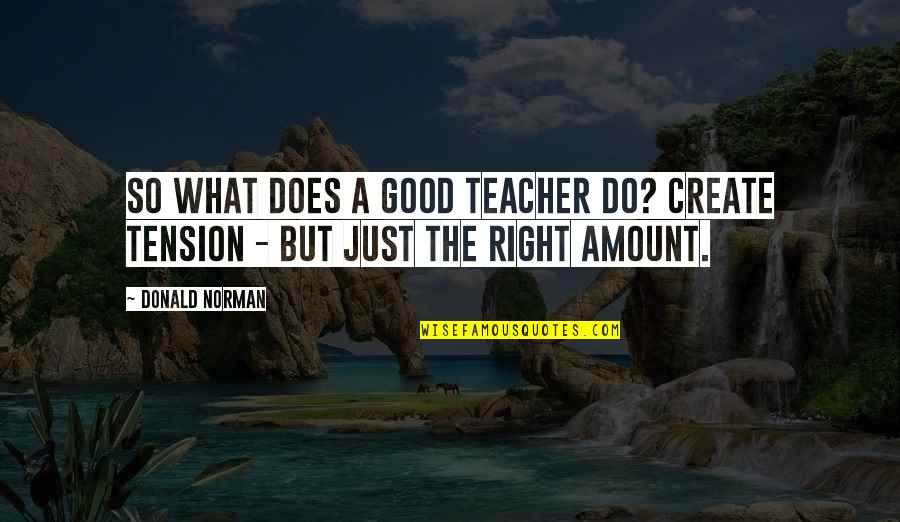 A Good Teacher Quotes By Donald Norman: So what does a good teacher do? Create
