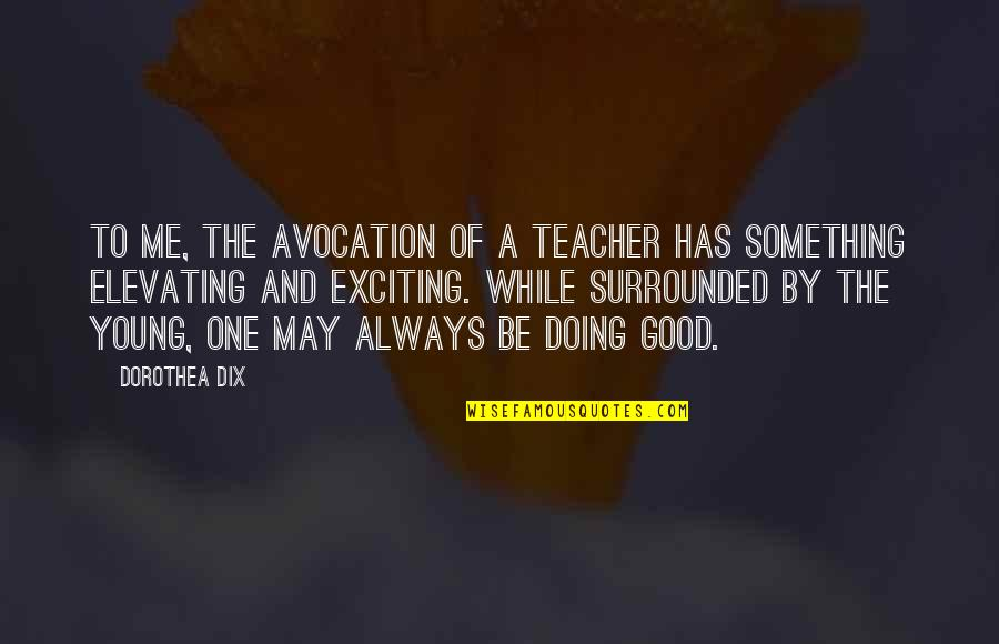 A Good Teacher Quotes By Dorothea Dix: To me, the avocation of a teacher has