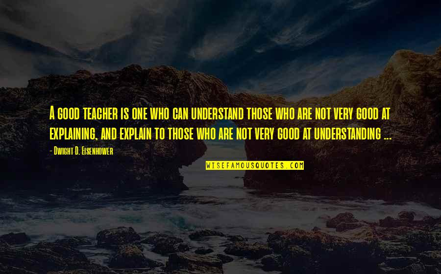 A Good Teacher Quotes By Dwight D. Eisenhower: A good teacher is one who can understand
