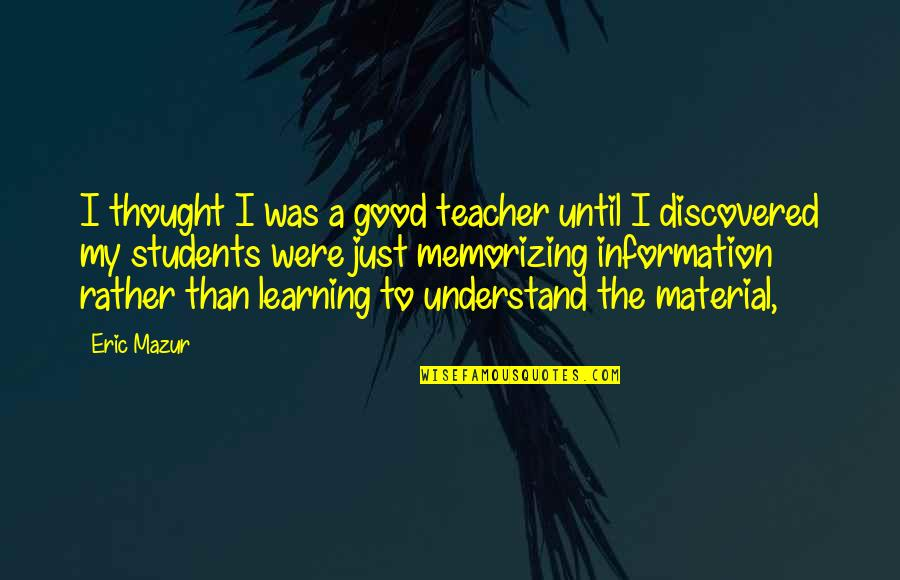 A Good Teacher Quotes By Eric Mazur: I thought I was a good teacher until