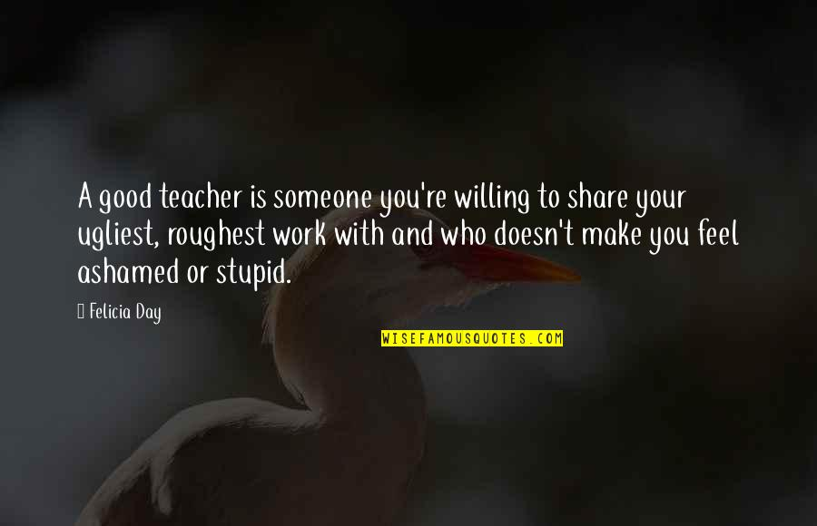 A Good Teacher Quotes By Felicia Day: A good teacher is someone you're willing to