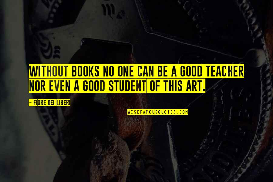 A Good Teacher Quotes By Fiore Dei Liberi: Without books no one can be a good