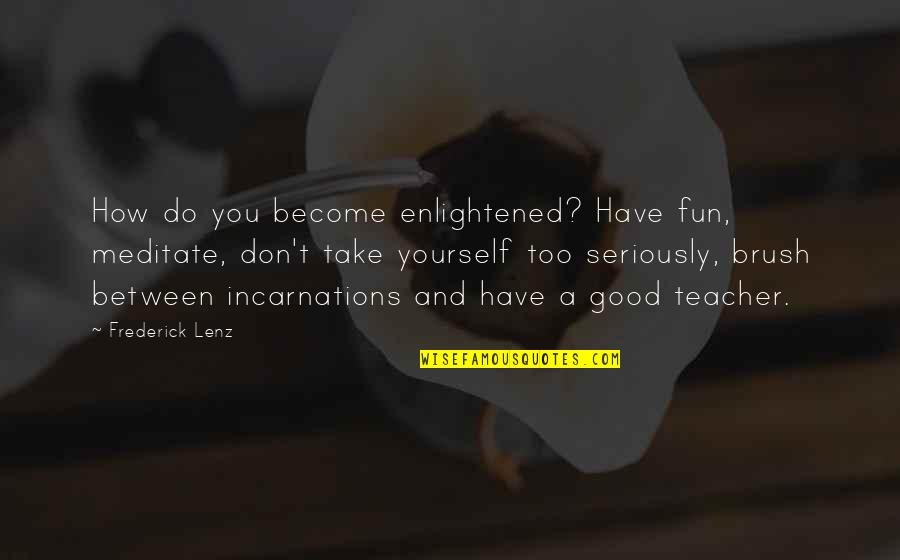 A Good Teacher Quotes By Frederick Lenz: How do you become enlightened? Have fun, meditate,