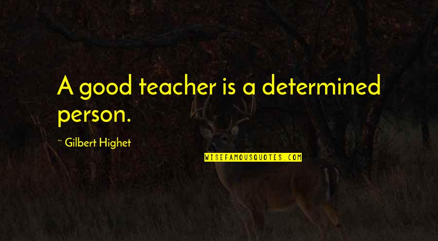 A Good Teacher Quotes By Gilbert Highet: A good teacher is a determined person.