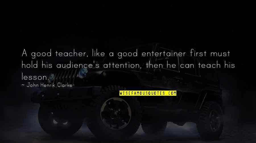 A Good Teacher Quotes By John Henrik Clarke: A good teacher, like a good entertainer first
