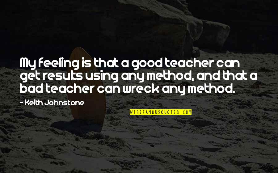 A Good Teacher Quotes By Keith Johnstone: My feeling is that a good teacher can