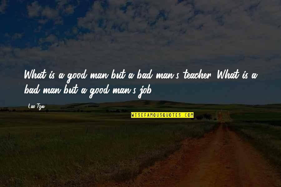 A Good Teacher Quotes By Lao-Tzu: What is a good man but a bad