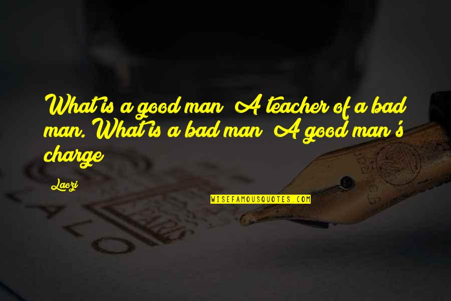 A Good Teacher Quotes By Laozi: What is a good man? A teacher of