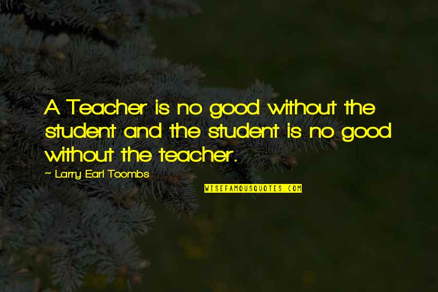 A Good Teacher Quotes By Larry Earl Toombs: A Teacher is no good without the student