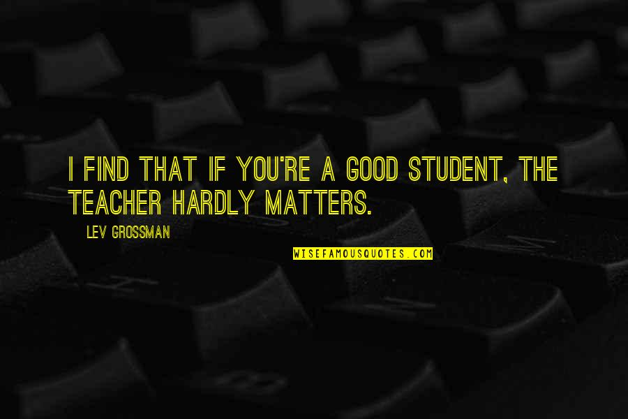 A Good Teacher Quotes By Lev Grossman: I find that if you're a good student,