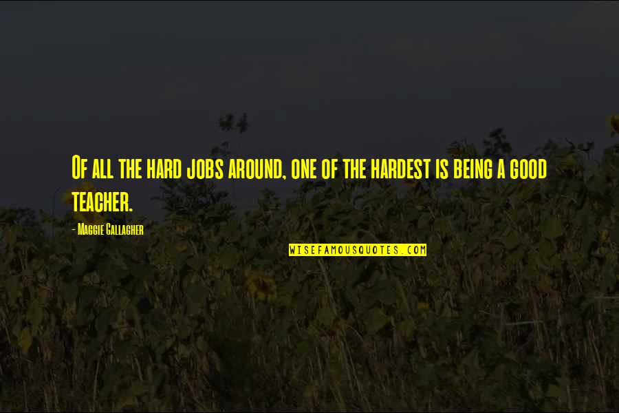 A Good Teacher Quotes By Maggie Gallagher: Of all the hard jobs around, one of