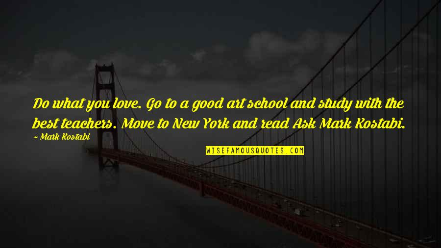 A Good Teacher Quotes By Mark Kostabi: Do what you love. Go to a good