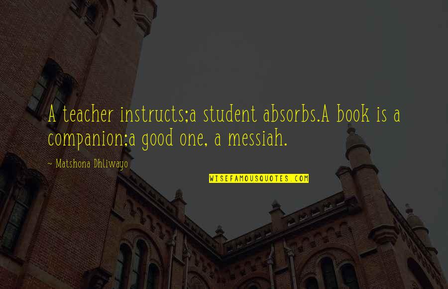 A Good Teacher Quotes By Matshona Dhliwayo: A teacher instructs;a student absorbs.A book is a