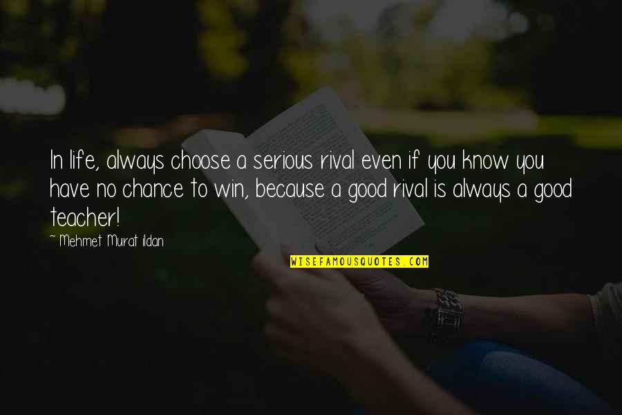 A Good Teacher Quotes By Mehmet Murat Ildan: In life, always choose a serious rival even