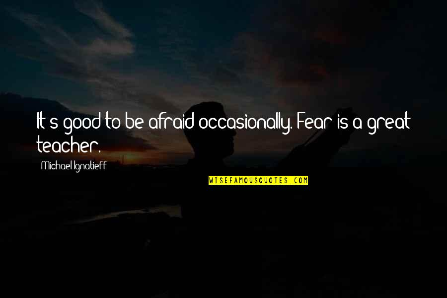 A Good Teacher Quotes By Michael Ignatieff: It's good to be afraid occasionally. Fear is
