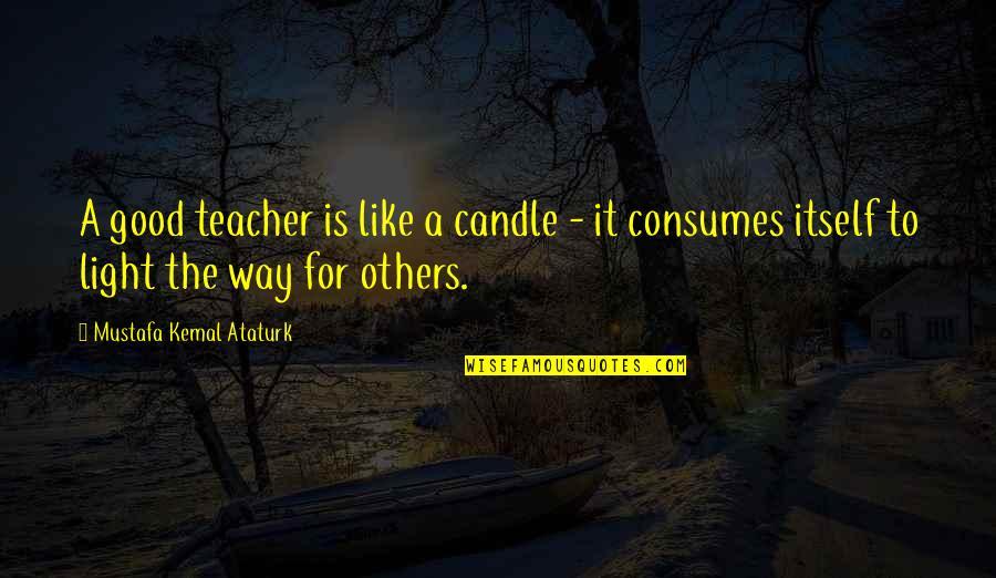A Good Teacher Quotes By Mustafa Kemal Ataturk: A good teacher is like a candle -