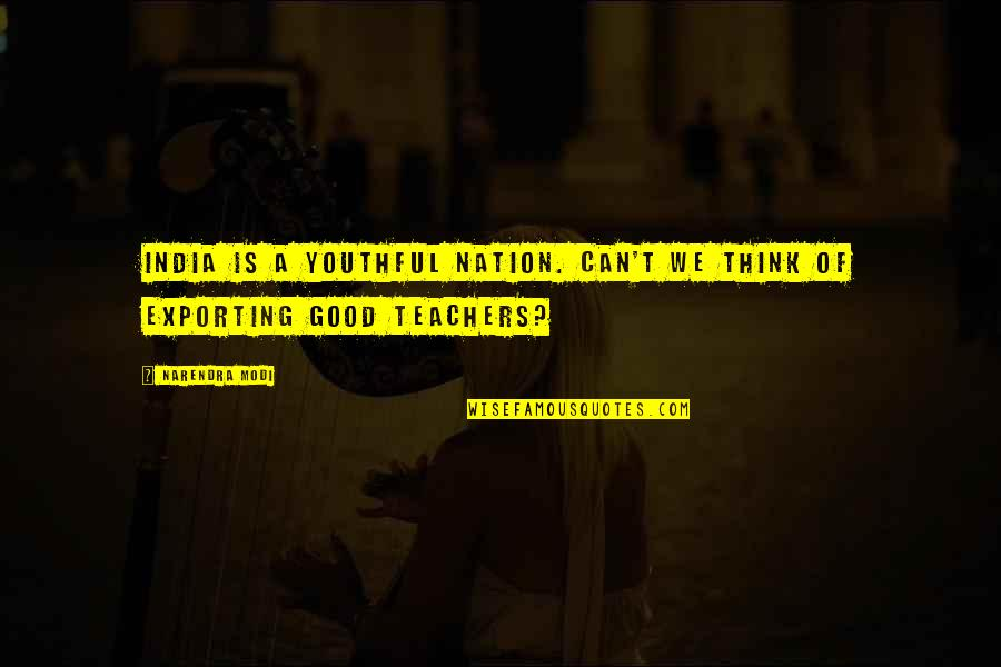 A Good Teacher Quotes By Narendra Modi: India is a youthful nation. Can't we think