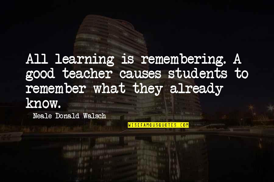 A Good Teacher Quotes By Neale Donald Walsch: All learning is remembering. A good teacher causes