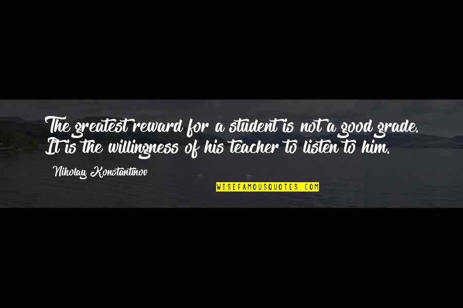 A Good Teacher Quotes By Nikolay Konstantinov: The greatest reward for a student is not